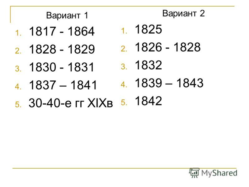 Вариант 1 1. 1817 - 1864 2. 1828 - 1829 3. 1830 - 1831 4. 1837 – 1841 5. 30-40-е гг XIXв Вариант 2 1. 1825 2. 1826 - 1828 3. 1832 4. 1839 – 1843 5. 1842