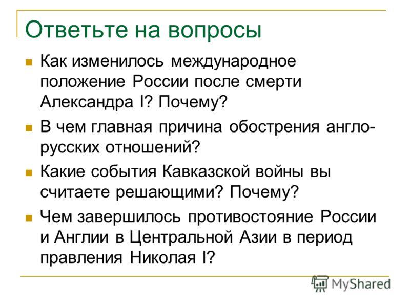 Ответьте на вопросы Как изменилось международное положение России после смерти Александра I? Почему? В чем главная причина обострения англо- русских отношений? Какие события Кавказской войны вы считаете решающими? Почему? Чем завершилось противостоян