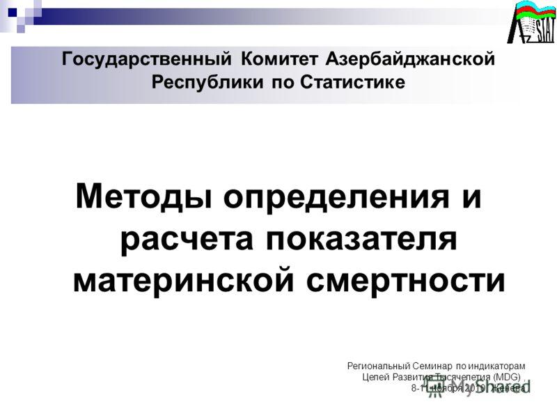Государственный Комитет Азербайджанской Республики по Статистике Методы определения и расчета показателя материнской смертности Региональный Семинар по индикаторам Целей Развития Тысячелетия (MDG), 8-11 ноября 2010, Женева