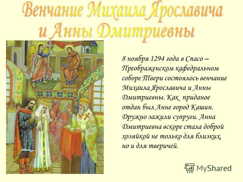 8 ноября 1294 года в Спасо – Преображенском кафедральном соборе Твери состоялось венчание Михаила Ярославича и Анны Дмитриевны. Как приданое отдан был Анне город Кашин. Дружно зажили супруги. Анна Дмитриевна вскоре стала доброй хозяйкой не только для