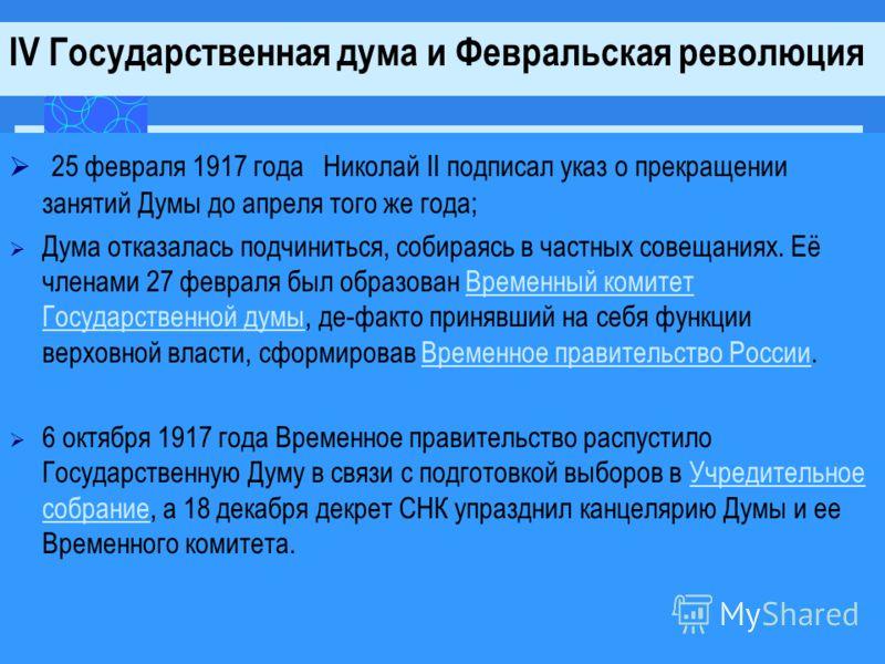 2 5 февраля 1917 года Николай II подписал указ о прекращении занятий Думы до апреля того же года; Дума отказалась подчиниться, собираясь в частных совещаниях. Её членами 27 февраля был образован Временный комитет Государственной думы, де-факто приняв