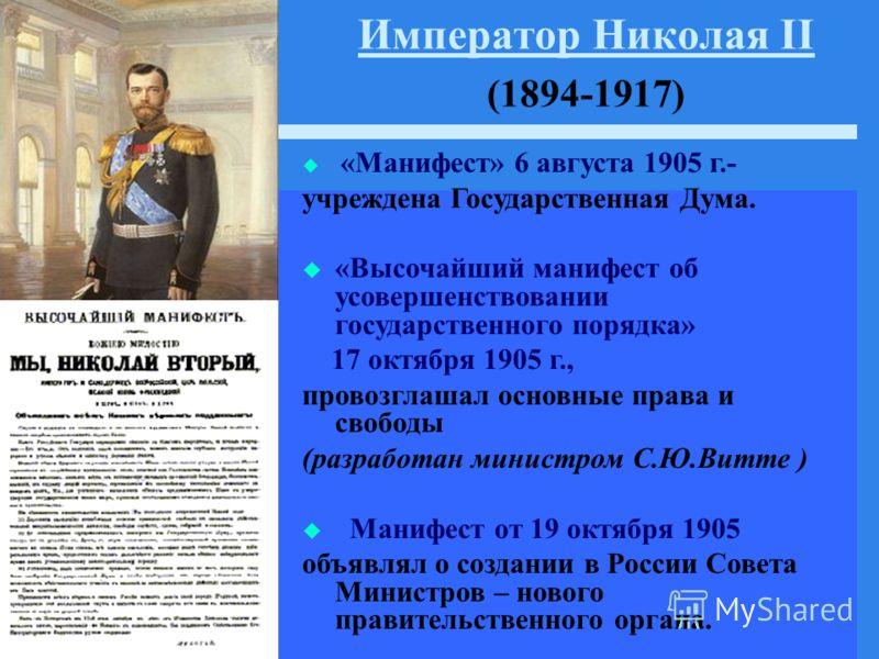 Император Николая II Император Николая II (1894-1917) «Манифест» 6 августа 1905 г.- учреждена Государственная Дума. «Высочайший манифест об усовершенствовании государственного порядка» 17 октября 1905 г., провозглашал основные права и свободы (разраб