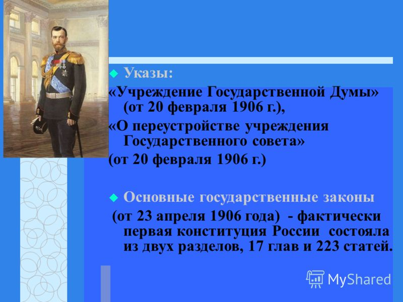Указы: «Учреждение Государственной Думы» (от 20 февраля 1906 г.), «О переустройстве учреждения Государственного совета» (от 20 февраля 1906 г.) Основные государственные законы (от 23 апреля 1906 года) - фактически первая конституция России состояла и