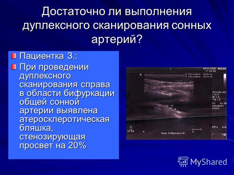 Достаточно ли выполнения дуплексного сканирования сонных артерий? Пациентка З.: При проведении дуплексного сканирования справа в области бифуркации общей сонной артерии выявлена атеросклеротическая бляшка, стенозирующая просвет на 20%