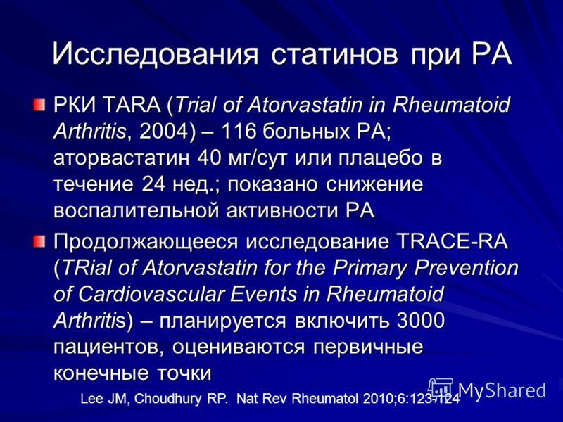 Исследования статинов при РА РКИ TARA (Trial of Atorvastatin in Rheumatoid Arthritis, 2004) – 116 больных РА; аторвастатин 40 мг/сут или плацебо в течение 24 нед.; показано снижение воспалительной активности РА Продолжающееся исследование TRACE-RA (T
