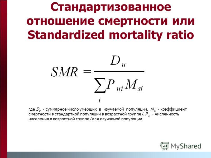 Стандартизованное отношение смертности или Standardized mortality ratio где D u - суммарное число умерших в изучаемой популяции, M si - коэффициент смертности в стандартной популяции в возрастной группе i, P ui - численность населения в возрастной гр
