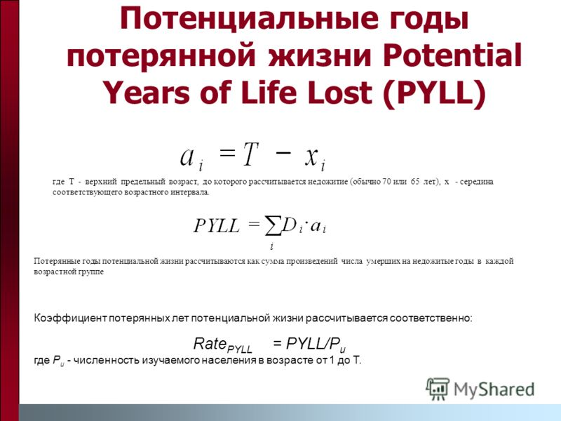 Потенциальные годы потерянной жизни Potential Years of Life Lost (PYLL) где T - верхний предельный возраст, до которого рассчитывается недожитие (обычно 70 или 65 лет), x - середина соответствующего возрастного интервала. Потерянные годы потенциально
