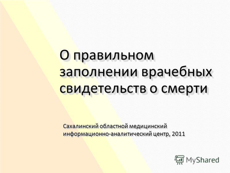 О правильном заполнении врачебных свидетельств о смерти Сахалинский областной медицинский информационно-аналитический центр, 2011