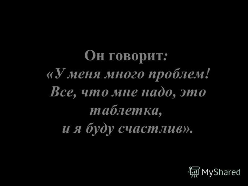 Он говорит: «У меня много проблем! Все, что мне надо, это таблетка, и я буду счастлив».