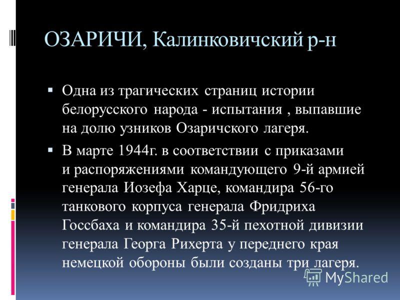 ОЗАРИЧИ, Калинковичский р-н Одна из трагических страниц истории белорусского народа - испытания, выпавшие на долю узников Озаричского лагеря. В марте 1944г. в соответствии с приказами и распоряжениями командующего 9-й армией генерала Иозефа Харце, ко