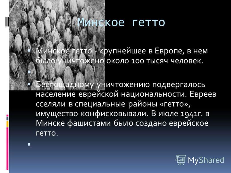 Минское гетто Минское гетто - крупнейшее в Европе, в нем было уничтожено около 100 тысяч человек. Беспощадному уничтожению подвергалось население еврейской национальности. Евреев сселяли в специальные районы «гетто», имущество конфисковывали. В июле