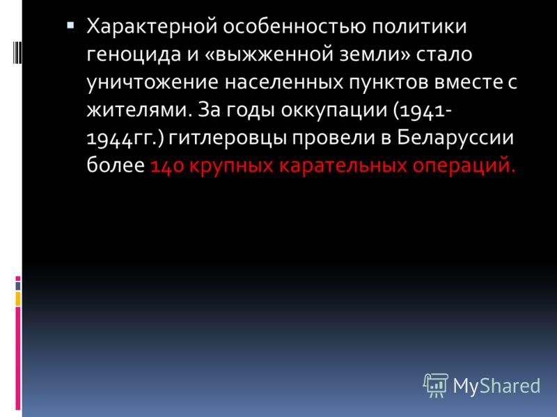 Характерной особенностью политики геноцида и «выжженной земли» стало уничтожение населенных пунктов вместе с жителями. За годы оккупации (1941- 1944гг.) гитлеровцы провели в Беларуссии более 140 крупных карательных операций.