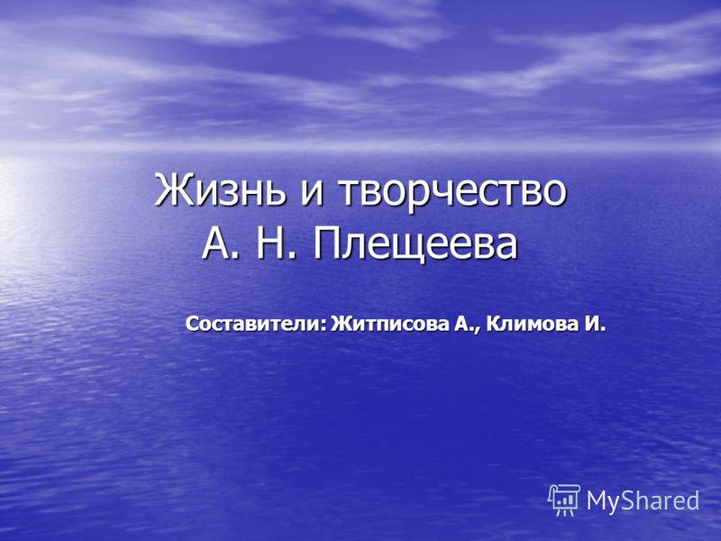 Жизнь и творчество А. Н. Плещеева Составители: Житписова А., Климова И.