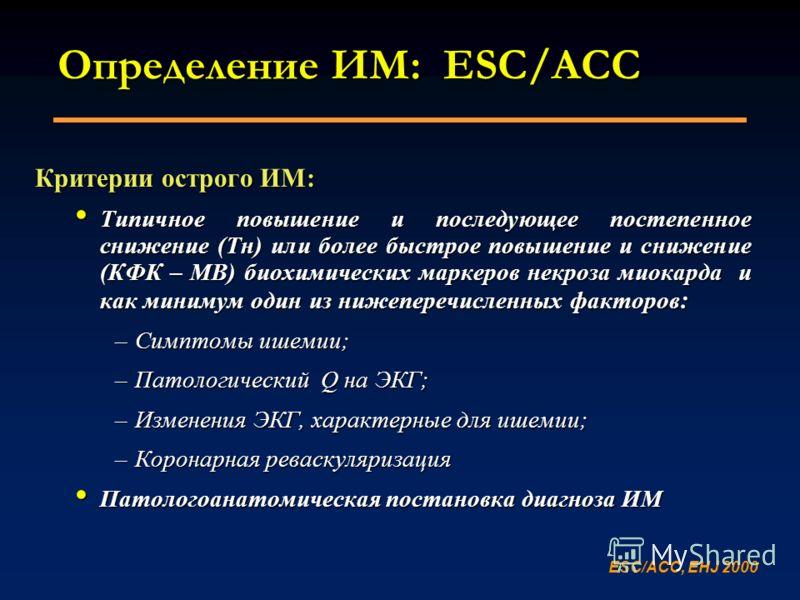 Определение ИМ: ESC/ACC Критерии острого ИМ: Типичное повышение и последующее постепенное снижение (Тн) или более быстрое повышение и снижение (КФК – MB) биохимических маркеров некроза миокарда и как минимум один из нижеперечисленных факторов : Типич