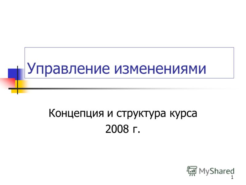 1 Управление изменениями Концепция и структура курса 2008 г.