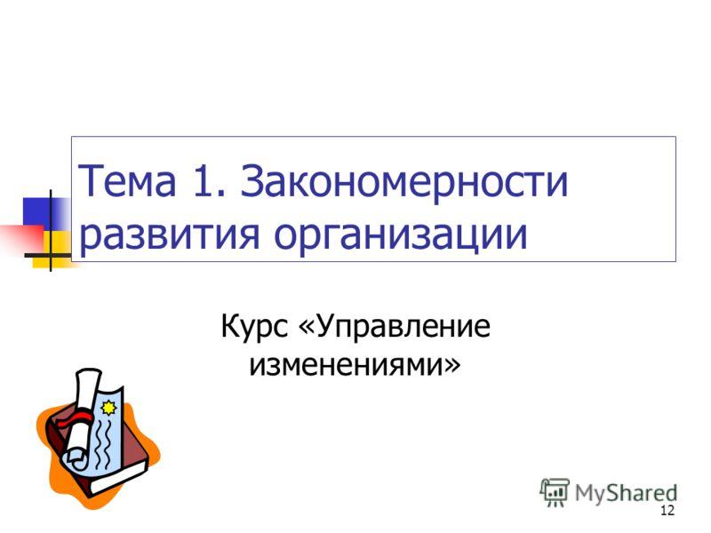 12 Тема 1. Закономерности развития организации Курс «Управление изменениями»