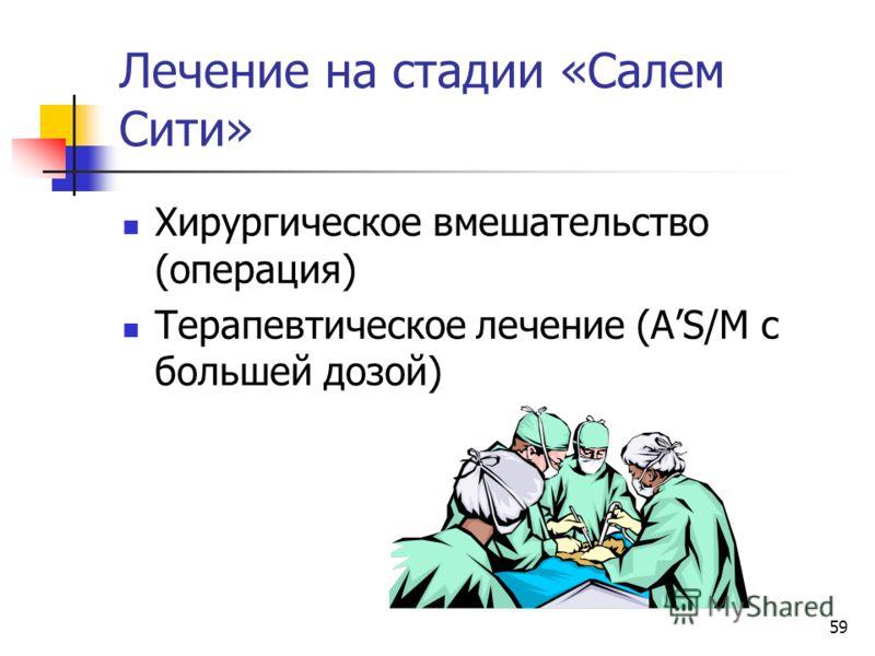 59 Лечение на стадии «Салем Сити» Хирургическое вмешательство (операция) Терапевтическое лечение (AS/M с большей дозой)