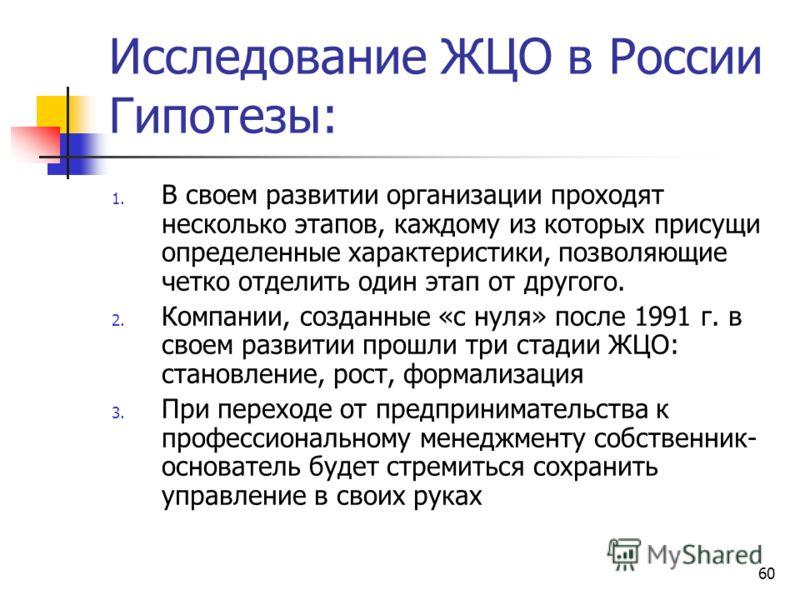 60 Исследование ЖЦО в России Гипотезы: 1. В своем развитии организации проходят несколько этапов, каждому из которых присущи определенные характеристики, позволяющие четко отделить один этап от другого. 2. Компании, созданные «с нуля» после 1991 г. в