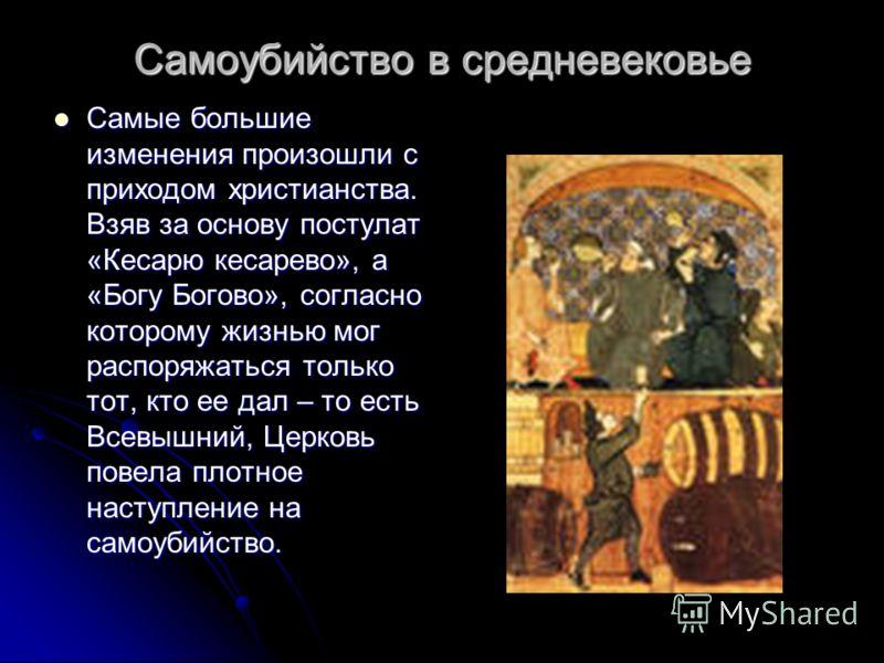 Самоубийство в средневековье Самые большие изменения произошли с приходом христианства. Взяв за основу постулат «Кесарю кесарево», а «Богу Богово», согласно которому жизнью мог распоряжаться только тот, кто ее дал – то есть Всевышний, Церковь повела