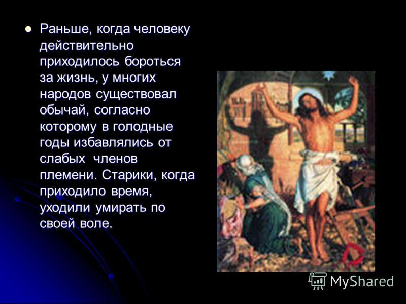 Раньше, когда человеку действительно приходилось бороться за жизнь, у многих народов существовал обычай, согласно которому в голодные годы избавлялись от слабых членов племени. Старики, когда приходило время, уходили умирать по своей воле. Раньше, ко