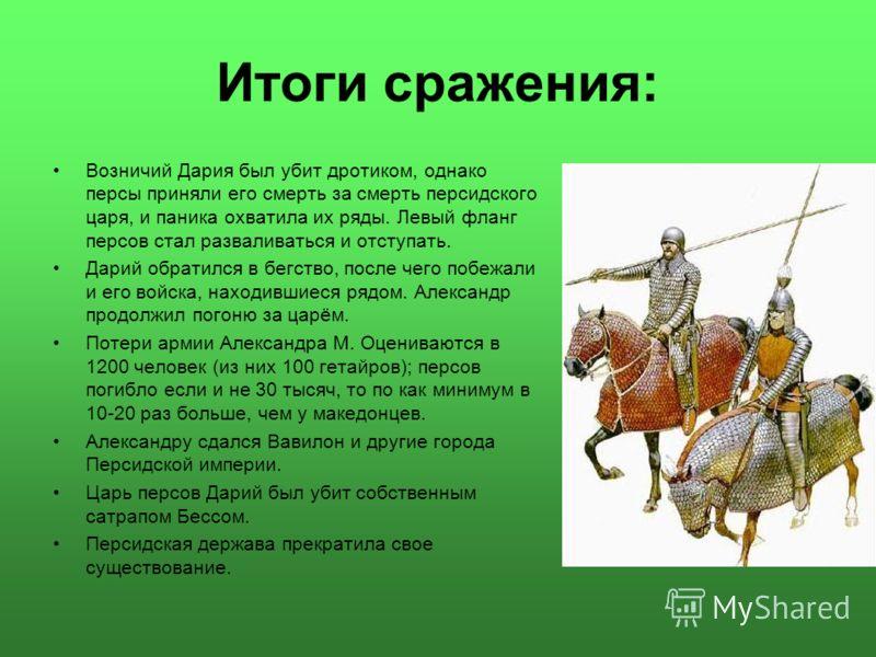 Итоги сражения: Возничий Дария был убит дротиком, однако персы приняли его смерть за смерть персидского царя, и паника охватила их ряды. Левый фланг персов стал разваливаться и отступать. Дарий обратился в бегство, после чего побежали и его войска, н
