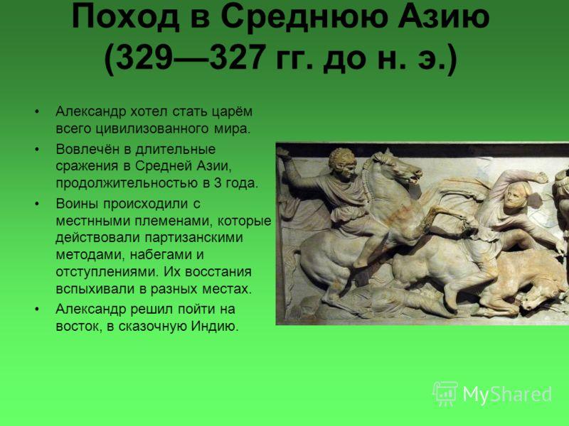 Поход в Среднюю Азию (329327 гг. до н. э.) Александр хотел стать царём всего цивилизованного мира. Вовлечён в длительные сражения в Средней Азии, продолжительностью в 3 года. Воины происходили с местнными племенами, которые действовали партизанскими