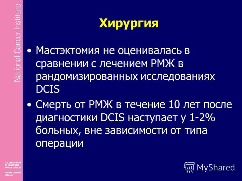 Хирургия Мастэктомия не оценивалась в сравнении с лечением РМЖ в рандомизированных исследованиях DCIS Смерть от РМЖ в течение 10 лет после диагностики DCIS наступает у 1-2% больных, вне зависимости от типа операции