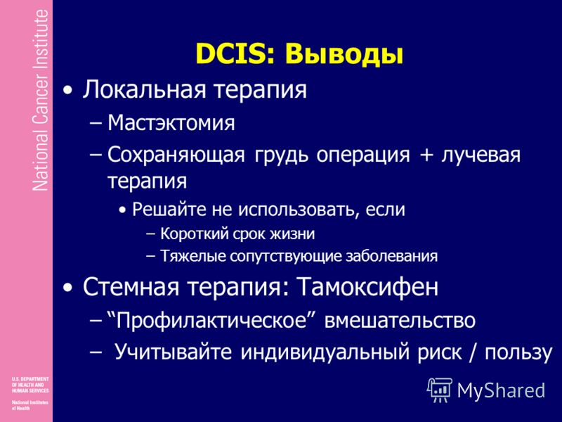 DCIS: Выводы Локальная терапия –Мастэктомия –Сохраняющая грудь операция + лучевая терапия Решайте не использовать, если –Короткий срок жизни –Тяжелые сопутствующие заболевания Стемная терапия: Tамоксифен –Профилактическое вмешательство – Учитывайте и