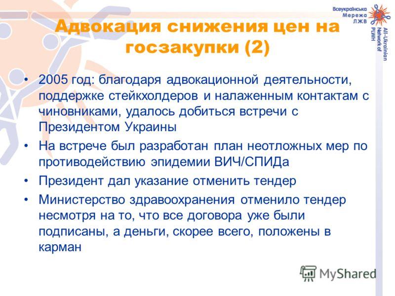 Адвокация снижения цен на госзакупки (2) 2005 год: благодаря адвокационной деятельности, поддержке стейкхолдеров и налаженным контактам с чиновниками, удалось добиться встречи с Президентом Украины На встрече был разработан план неотложных мер по про