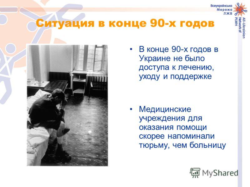 Ситуация в конце 90-х годов В конце 90-х годов в Украине не было доступа к лечению, уходу и поддержке Медицинские учреждения для оказания помощи скорее напоминали тюрьму, чем больницу