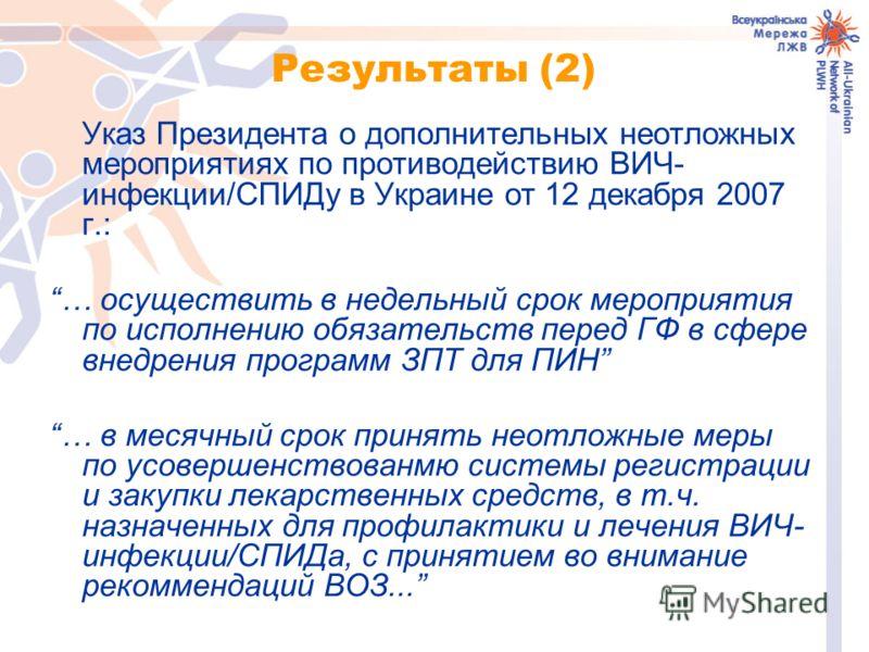 Результаты (2) Указ Президента о дополнительных неотложных мероприятиях по противодействию ВИЧ- инфекции/СПИДу в Украине от 12 декабря 2007 г.: … осуществить в недельный срок мероприятия по исполнению обязательств перед ГФ в сфере внедрения программ