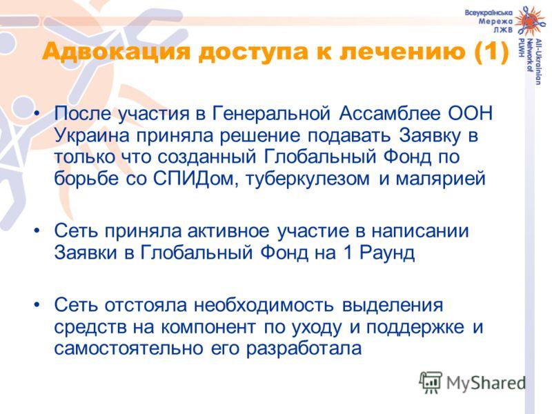 Адвокация доступа к лечению (1) После участия в Генеральной Ассамблее ООН Украина приняла решение подавать Заявку в только что созданный Глобальный Фонд по борьбе со СПИДом, туберкулезом и малярией Сеть приняла активное участие в написании Заявки в Г