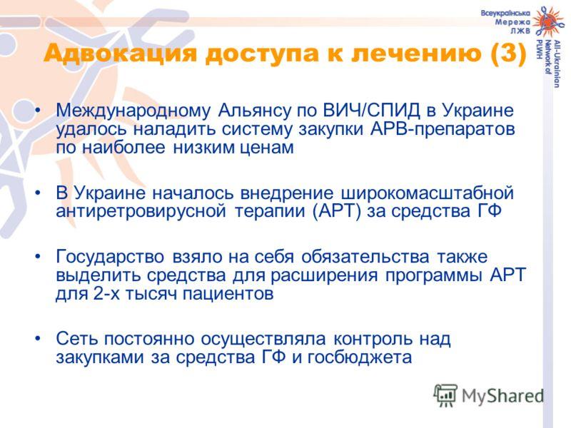 Адвокация доступа к лечению (3) Международному Альянсу по ВИЧ/СПИД в Украине удалось наладить систему закупки АРВ-препаратов по наиболее низким ценам В Украине началось внедрение широкомасштабной антиретровирусной терапии (АРТ) за средства ГФ Государ