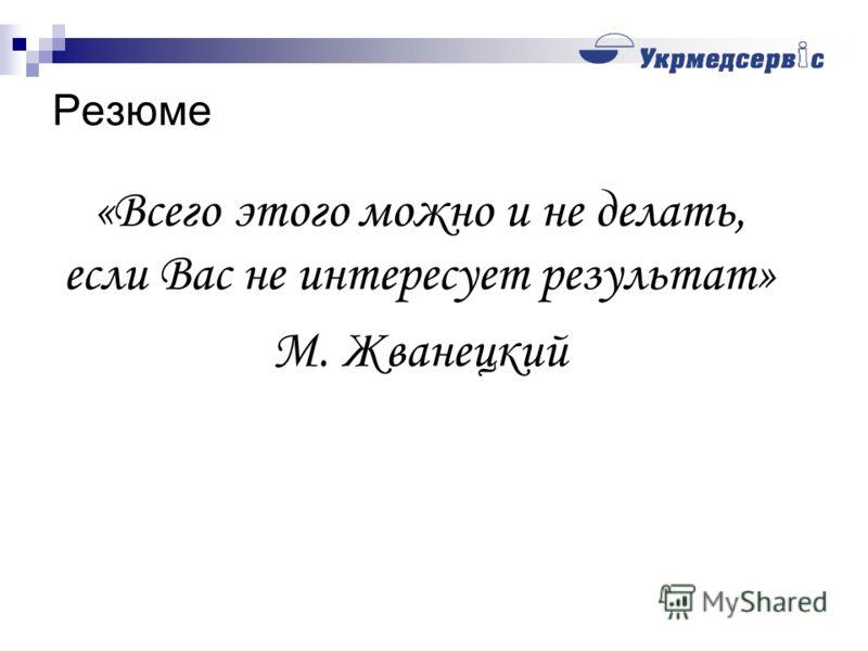 Резюме «Всего этого можно и не делать, если Вас не интересует результат» М. Жванецкий