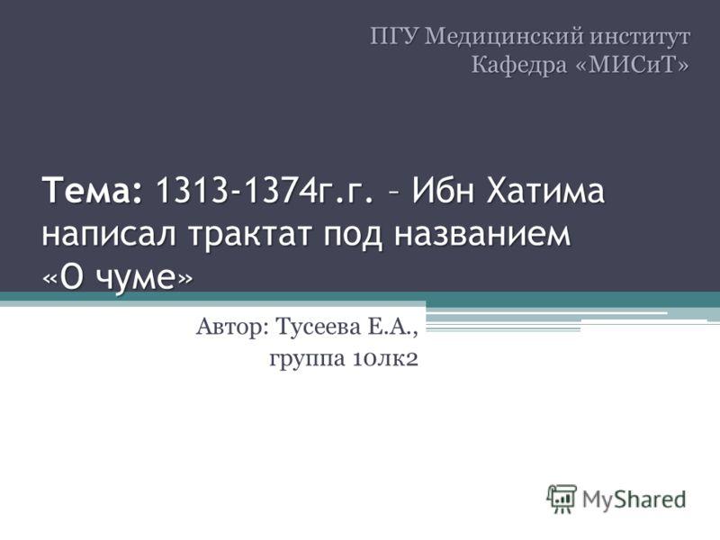 Тема: 1313-1374г.г. – Ибн Хатима написал трактат под названием «О чуме» Автор: Тусеева Е.А., группа 10лк2 ПГУ Медицинский институт Кафедра «МИСиТ»