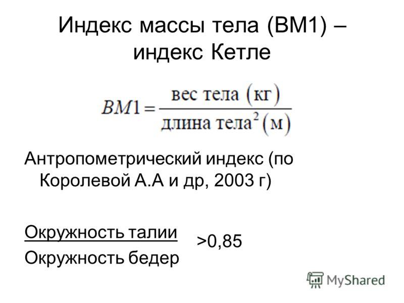 Индекс массы тела (BM1) – индекс Кетле Антропометрический индекс (по Королевой А.А и др, 2003 г) Окружность талии Окружность бедер >0,85