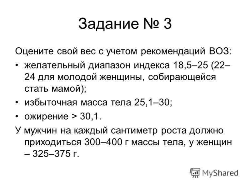 Задание 3 Оцените свой вес с учетом рекомендаций ВОЗ: желательный диапазон индекса 18,5–25 (22– 24 для молодой женщины, собирающейся стать мамой); избыточная масса тела 25,1–30; ожирение > 30,1. У мужчин на каждый сантиметр роста должно приходиться 3