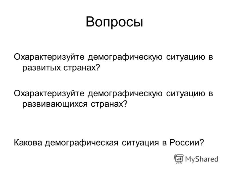 Вопросы Охарактеризуйте демографическую ситуацию в развитых странах? Охарактеризуйте демографическую ситуацию в развивающихся странах? Какова демографическая ситуация в России?