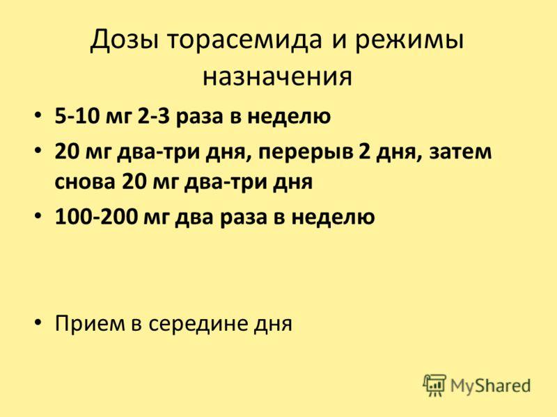 Дозы торасемида и режимы назначения 5-10 мг 2-3 раза в неделю 20 мг два-три дня, перерыв 2 дня, затем снова 20 мг два-три дня 100-200 мг два раза в неделю Прием в середине дня