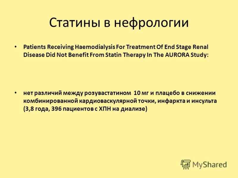 Статины в нефрологии Patients Receiving Haemodialysis For Treatment Of End Stage Renal Disease Did Not Benefit From Statin Therapy In The AURORA Study: нет различий между розувастатином 10 мг и плацебо в снижении комбинированной кардиоваскулярной точ