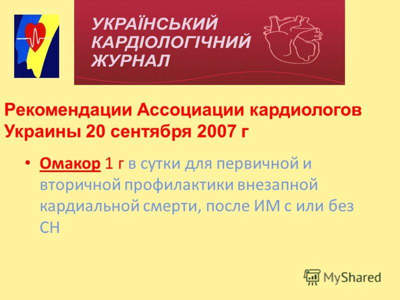Омакор 1 г в сутки для первичной и вторичной профилактики внезапной кардиальной смерти, после ИМ с или без СН Рекомендации Ассоциации кардиологов Украины 20 сентября 2007 г