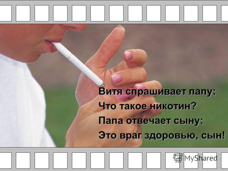 Витя спрашивает папу: Что такое никотин? Папа отвечает сыну: Это враг здоровью, сын!