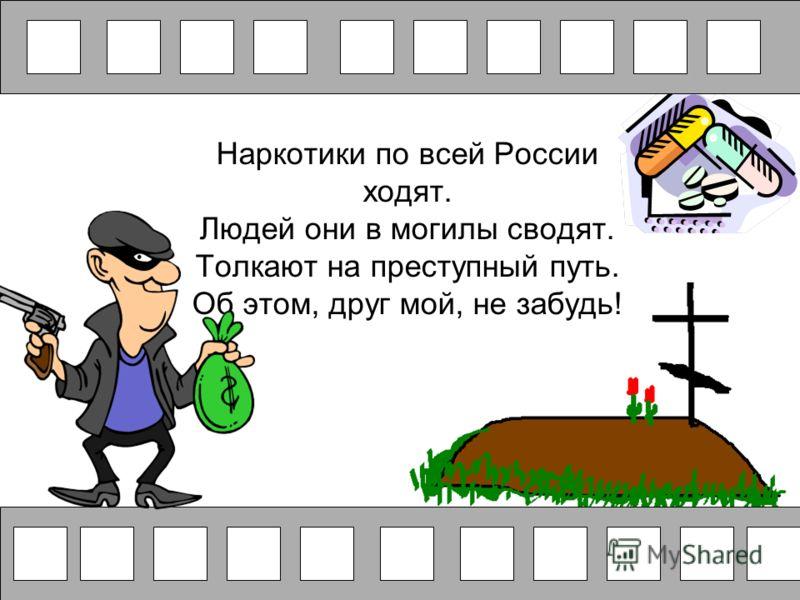 Наркотики по всей России ходят. Людей они в могилы сводят. Толкают на преступный путь. Об этом, друг мой, не забудь!
