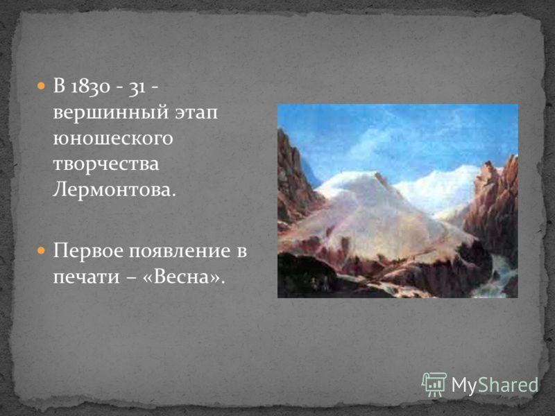 В 1830 - 31 - вершинный этап юношеского творчества Лермонтова. Первое появление в печати – «Весна».