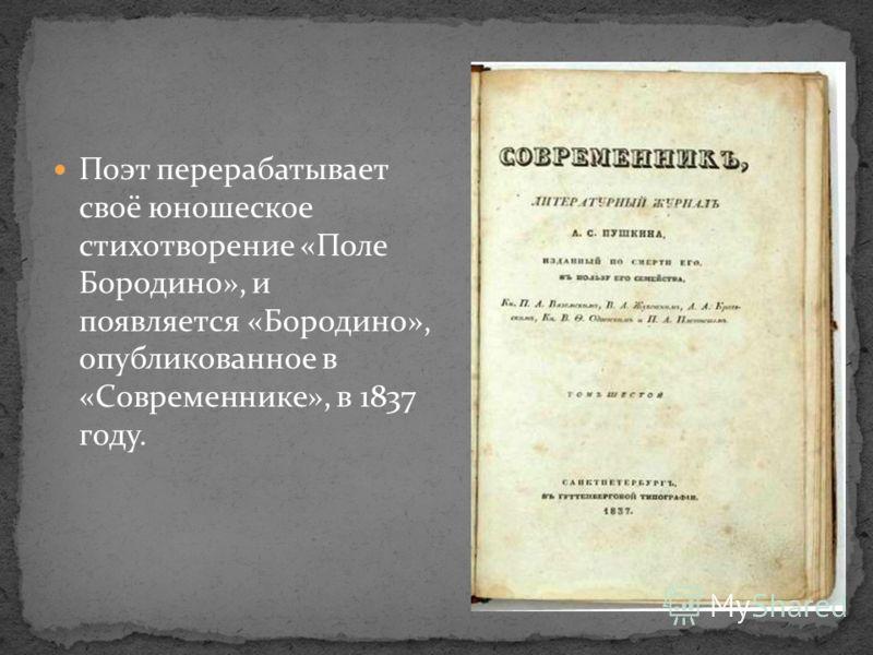 Поэт перерабатывает своё юношеское стихотворение «Поле Бородино», и появляется «Бородино», опубликованное в «Современнике», в 1837 году.