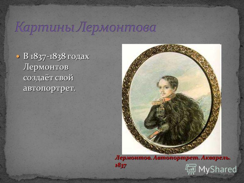 В 1837-1838 годах Лермонтов создаёт свой автопортрет. В 1837-1838 годах Лермонтов создаёт свой автопортрет. Лермонтов. Автопортрет. Акварель. 1837