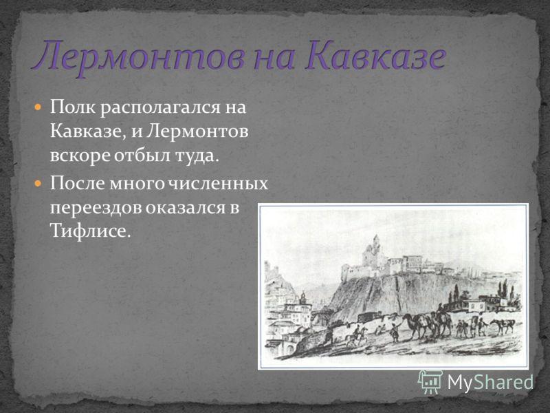 Полк располагался на Кавказе, и Лермонтов вскоре отбыл туда. После много численных переездов оказался в Тифлисе.