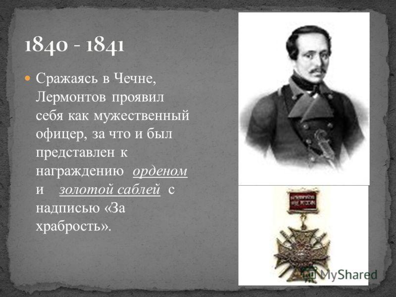 Сражаясь в Чечне, Лермонтов проявил себя как мужественный офицер, за что и был представлен к награждению орденом и золотой саблей с надписью «За храбрость».
