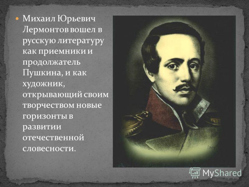 Михаил Юрьевич Лермонтов вошел в русскую литературу как приемники и продолжатель Пушкина, и как художник, открывающий своим творчеством новые горизонты в развитии отечественной словесности.