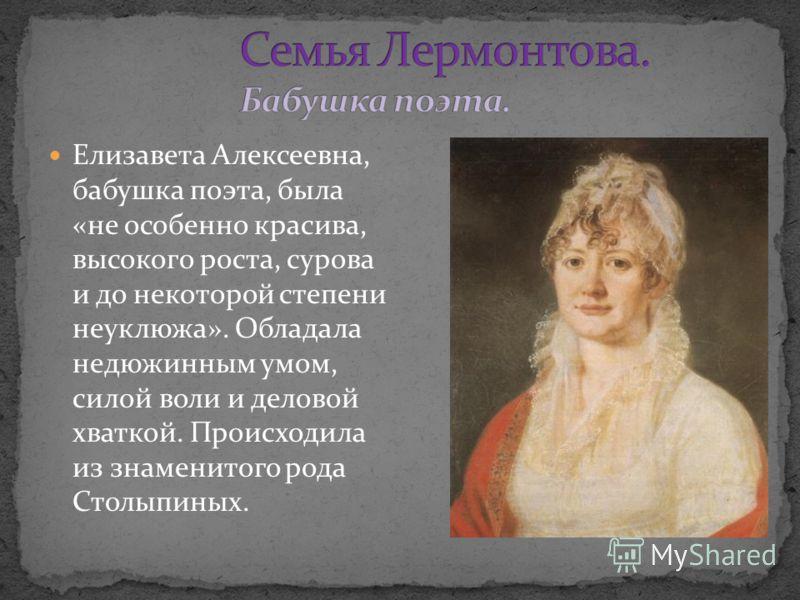 Елизавета Алексеевна, бабушка поэта, была «не особенно красива, высокого роста, сурова и до некоторой степени неуклюжа». Обладала недюжинным умом, силой воли и деловой хваткой. Происходила из знаменитого рода Столыпиных.